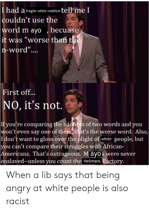 """White People, White, and Word: I had a fragile white redditortell me l  couldn't use the  word m ayo becuase  it was """"worse than the  n-word""""...  First off..  NO, it's not.  If you're comparing the badness of two words and you  won't even say one of them that's the worse word. Also,  I don't want to gloss over the plight of white people, but  you can't compare their struggles with African-  Americans. That's outrageous. Mayos were never  enslaved--unless you count the Hellmans Eactory. When a lib says that being angry at white people is also racist"""