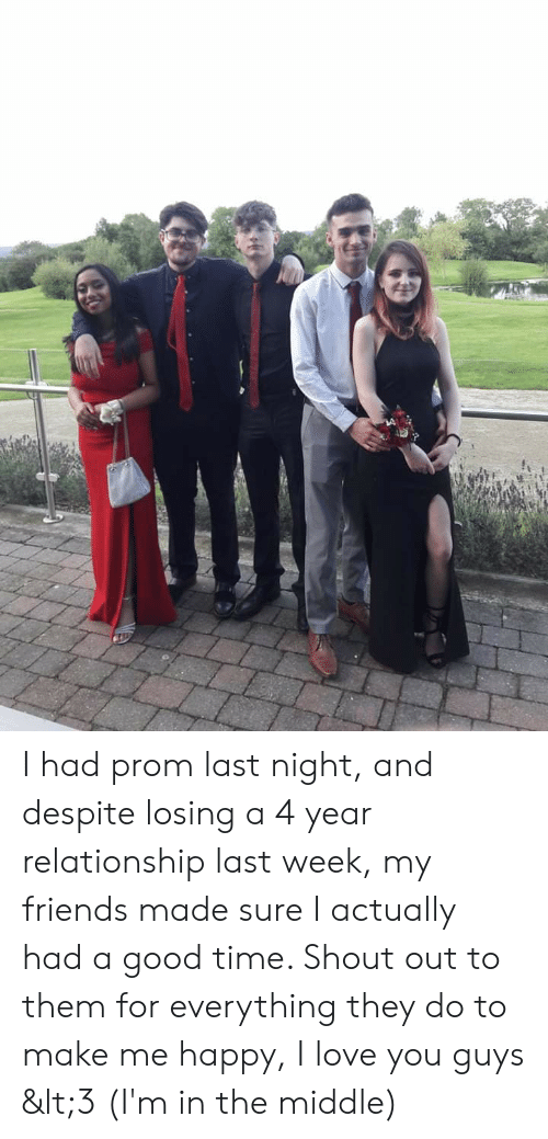 Friends, Love, and I Love You: I had prom last night, and despite losing a 4 year relationship last week, my friends made sure I actually had a good time. Shout out to them for everything they do to make me happy, I love you guys <3 (I'm in the middle)