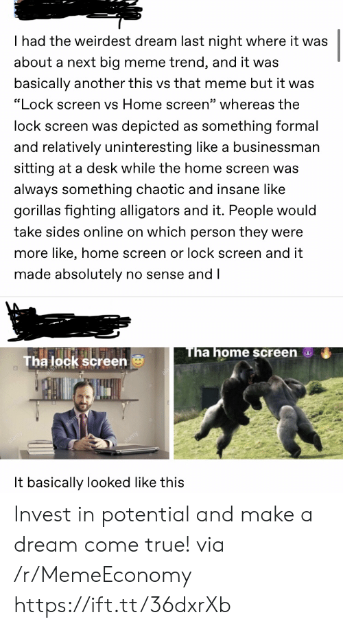 "lock: I had the weirdest dream last night where it was  about a next big meme trend, and it was  basically another this vs that meme but it was  ""Lock screen vs Home screen"" whereas the  lock screen was depicted as something formal  and relatively uninteresting like a businessman  sitting at a desk while the home screen was  always something chaotic and insane like  gorillas fighting alligators and it. People would  take sides online on which person they were  more like, home screen or lock screen and it  made absolutely no sense and I  Tha home screen  Tha lock screen  It basically looked like this Invest in potential and make a dream come true! via /r/MemeEconomy https://ift.tt/36dxrXb"