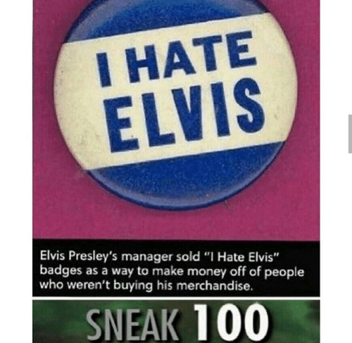"elvis: I HATE  ELVIS  Elvis Presley's manager sold ""I Hate Elvis""  badges as a way to make money off of people  who weren't buying his merchandise.  SNEAK 100"