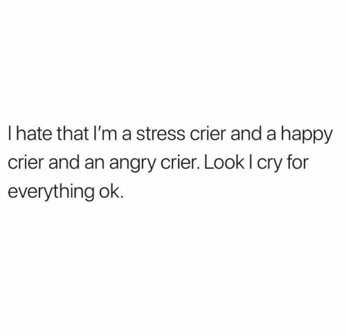 Happy, Angry, and Stress: I hate that I'm a stress crier anda happy  crier and an angry crier. Look I cry for  everything ok.