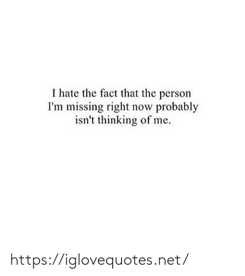thinking: I hate the fact that the person  I'm missing right now probably  isn't thinking of me. https://iglovequotes.net/