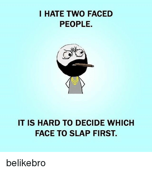 Memes, 🤖, and First: I HATE TWO FACED  PEOPLE.  IT IS HARD TO DECIDE WHICH  FACE TO SLAP FIRST. belikebro