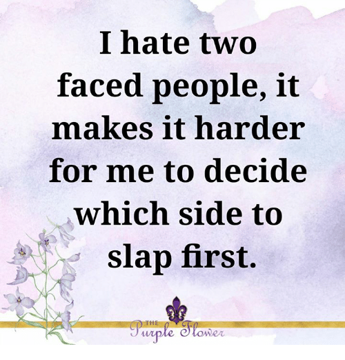 Two Faced People: I hate two  faced people, it  makes it harder  for me to decide  which side to  slap first.  IHE  wiple e tower