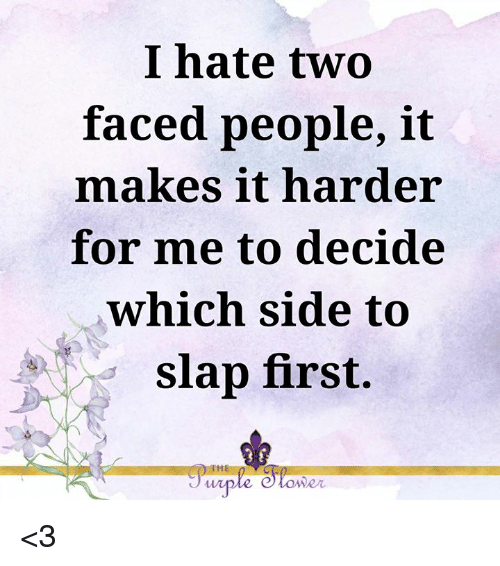 Two Faced People: I hate two  faced people, it  makes it harder  for me to decide  which side to  slap first.  IHE  wiple e tower <3