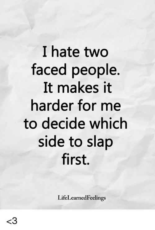 Two Faced People: I hate two  faced people.  It makes it  harder for me  to decide which  side to slap  first.  LifeLearnedFeelings <3