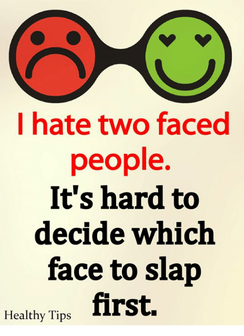 Two Faced People: I hate two faced  people.  It's hard to  decide which  face to slap  first.  Healthy Tips