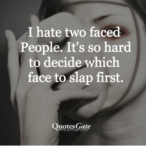 Quotes, Gate, and First: I hate two faced  People. It's so hard  to decide which  face to slap first.  Quotes Gate