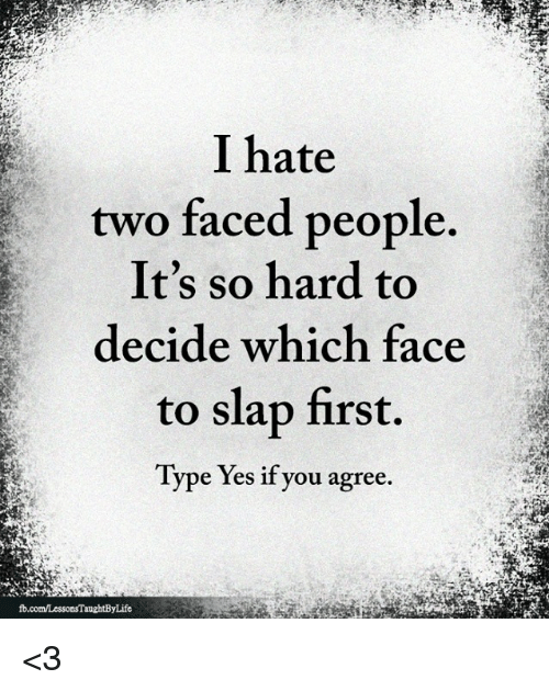 Yes, First, and Face: I hate  two faced people  It's so hard to  decide which face  to slap first.  Type Yes if you agree. <3