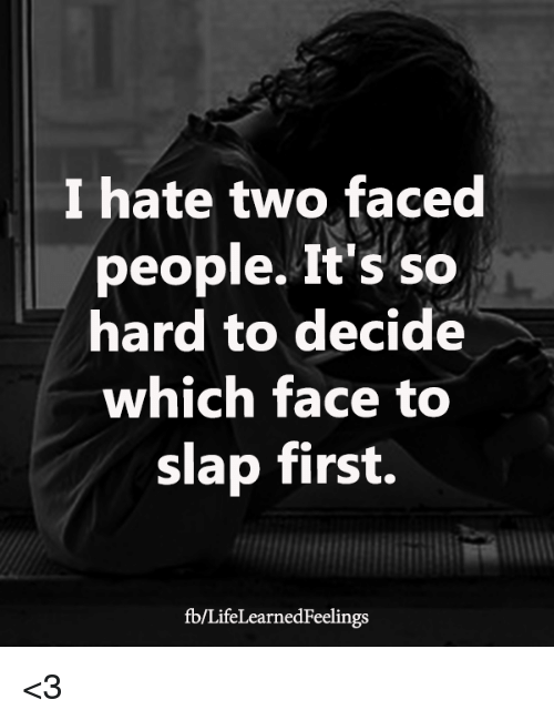 Two Faced People: I hate two faced  people. It's so  hard to decide  which face to  slap first.  fb/LifeLearnedFeelings <3