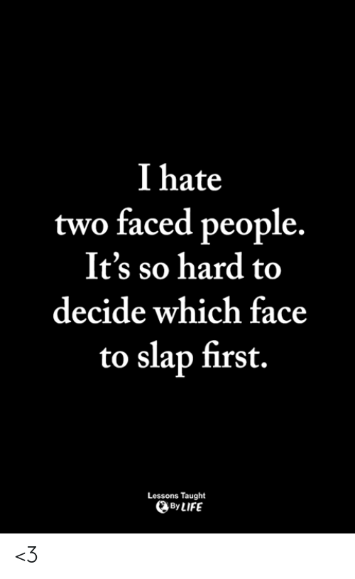 Two Faced People: I hate  two faced people.  It's so hard to  decide which face  to slap first.  Lessons Taught  By LIFE <3