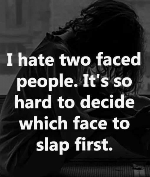 Two Faced People: I hate two faced  people. It's so  hard to decide  which face to  slap first.