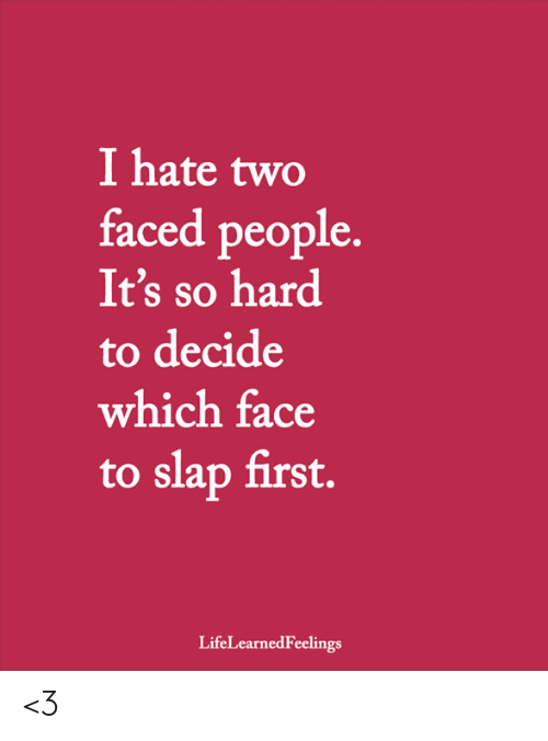 Two Faced People: I hate two  faced people  It's so hard  to decide  which face  to slap first.  LifeLearnedFeelings <3
