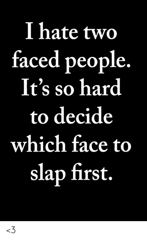 Two Faced People: I hate two  faced people  It's so hard  to decide  which face to  slap first. <3