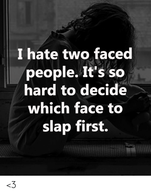 Two Faced People: I hate two faced  people. It's so  hard to decide  which face to  slap first. <3