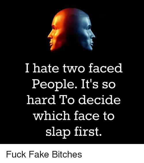 Two Faced People: I hate two faced.  People. It's so  hard To decide  which face to  slap first. Fuck Fake Bitches