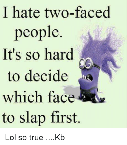 Two Faced People: I hate two-faced  people.  It's so hard  to decide  which face  to slap first. Lol so true ....Kb