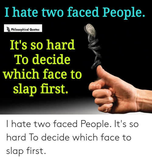 Two Faced People: I hate two faced People.  Philosophical Quotes  It's so hard  To decide  which face to  slap first. I hate two faced People. It's so hard To decide which face to slap first.