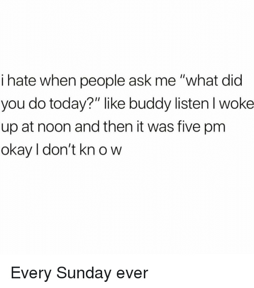 """Okay, Today, and Sunday: i hate when people ask me """"what did  you do today?"""" like buddy listenl woke  up at noon and then it was five pm  okay I don't kn o w Every Sunday ever"""