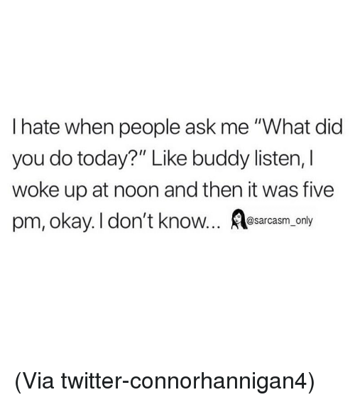 "Funny, Memes, and Twitter: I hate when people ask me ""What did  you do today?"" Like buddy listen, l  woke up at noon and then it was five  pm, okay. I don't know... sarcasm, only (Via twitter-connorhannigan4)"