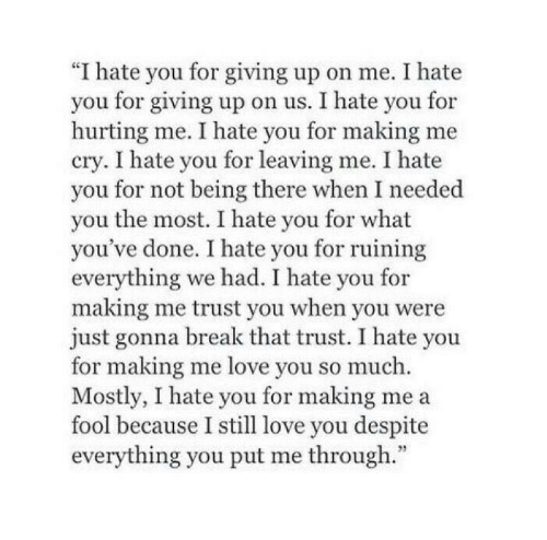 "still-love-you: ""I hate you for giving up on me. I hate  you for giving up on us. I hate you for  hurting me. I hate you for making me  cry. I hate you for leaving me. I hate  you for not being there when I needed  you the most. I hate you for what  you've done. I hate you for ruining  everything we had. I hate you for  making me trust you when you were  just gonna break that trust. I hate you  for making me love you so much.  Mostly, I hate you for making me a  fool because I still love you despite  everything you put me through."""