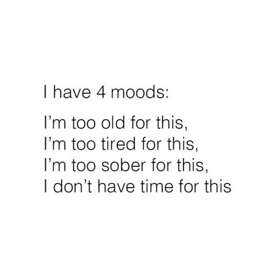 dont-have-time: I have 4 moods:  I'm too old for this,  I'm too tired for this,  I'm too sober for this,  I don't have time for this
