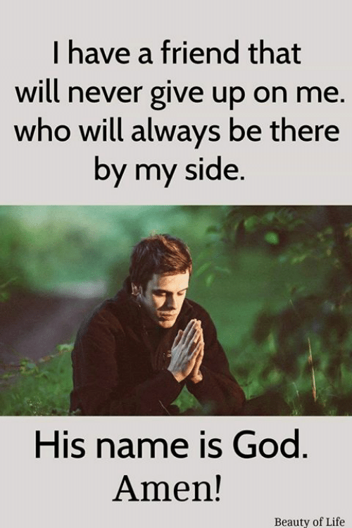 God, Life, and Memes: I have a friend that  will never give up on me.  who will always be there  by my side.  His name is God  Amen!  Beauty of Life