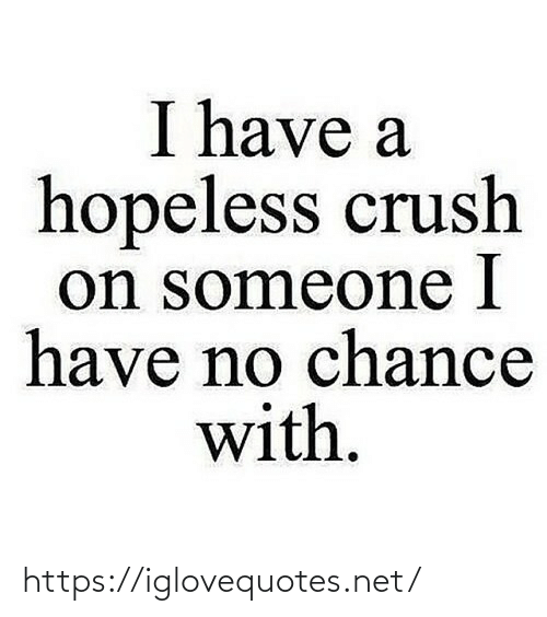 Crush: I have a  hopeless crush  on someone I  have no chance  with. https://iglovequotes.net/