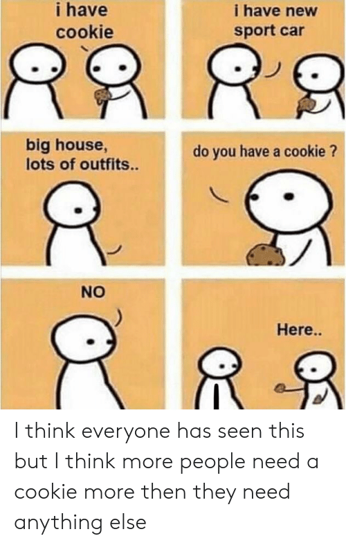 House, Car, and Cookie: i have  cookie  i have new  sport car  big house,  lots of outfits..  do you have a cookie ?  NO  Here.. I think everyone has seen this but I think more people need a cookie more then they need anything else