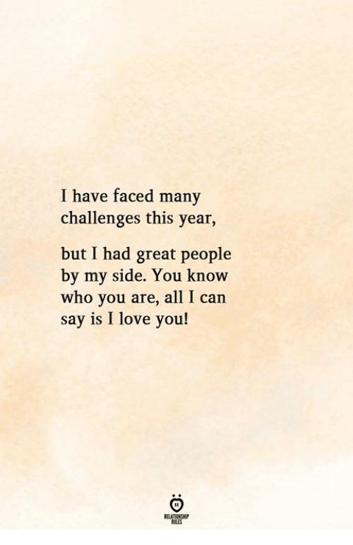 Love, I Love You, and All I Can Say Is: I have faced many  challenges this year,  but I had great people  by my side. You know  who you are, all I can  say is I love you!