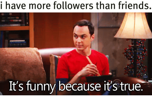 Its Funny Because Its True: i have more followers than friends.   It's funny because it's true.