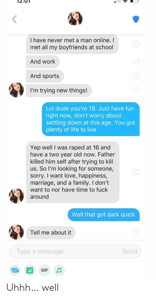 boyfriends: I have never met a man online. I  met all my boyfriends at school  And work  And sports  I'm trying new things!  Lol dude you're 19. Just have fun  right now, don't worry about  settling down at this age. You got  plenty of life to live  Yep well I was raped at 16 and  have a two year old now. Father  killed him self after trying to kill  us. So l'm looking for someone,  sorry. I want love, happiness,  marriage, and a family. I don't  want to nor have time to fuck  around  Well that got dark quick  Tell me about it  Send  Type a message  GIF Uhhh… well