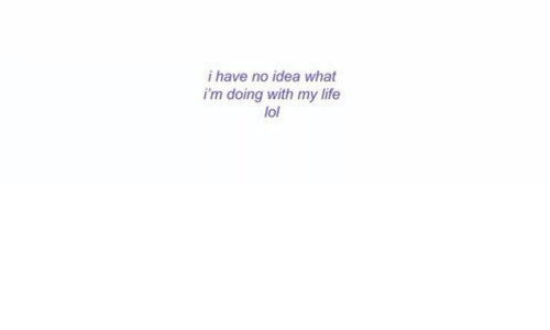 Life, Lol, and Idea: i have no idea what  i'm doing with my life  lol