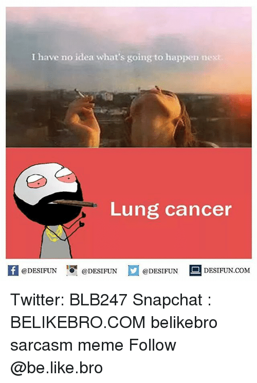 lunging: I have no idea what's going to happen nex  Lung cancer  @DESIFUN  DESIFUN COM  @DESIFUN  @DESIFUN Twitter: BLB247 Snapchat : BELIKEBRO.COM belikebro sarcasm meme Follow @be.like.bro