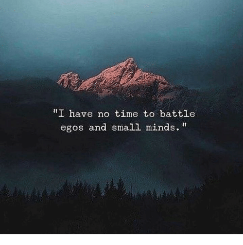 """Time, Battle, and  No: """"I have no time to battle  egos and small minds."""""""