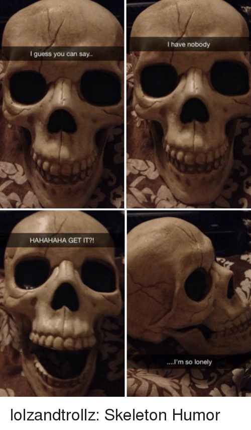 Tumblr, Blog, and Guess: I have nobody  I guess you can say..  HAHAHAHA GET IT?!  ...'m so lonely lolzandtrollz:  Skeleton Humor