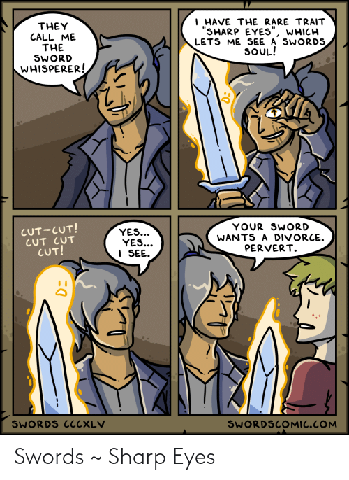 """rare: I HAVE THE RARE TRAIT  """"SHARP EYES""""  LETS ME SEE A SWORDS  SOUL!  THEY  CALL ME  THE  SWORD  WHISPERER!  WHICH  CUT-CUT!  CUT CUT  CUT!  YOUR SWORD  WANTS A DIVORCE.  PERVERT.  YES...  YES...  I SEE.  SWORDS CCCXLV  SWORDSCOMIC.COM Swords ~ Sharp Eyes"""