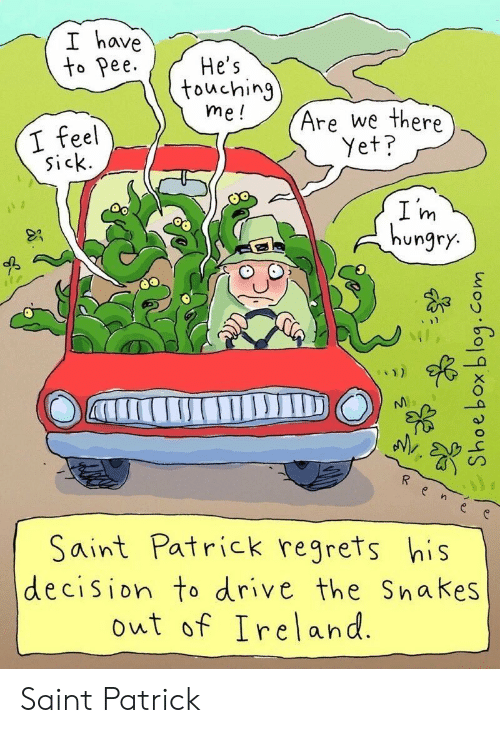 Hungry, Drive, and Ireland: I have  to Pee  He's  touching  me!  Are we there  I feel  sick.  Yet?  I m  hungry.  Saint Patrick regrets his  decision to drive the Snakes  out of Ireland.  aTrIC Saint Patrick