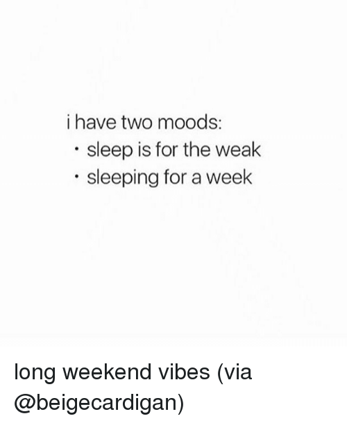 weekender: i have two moods:  sleep is for the weak  sleeping for a week long weekend vibes (via @beigecardigan)