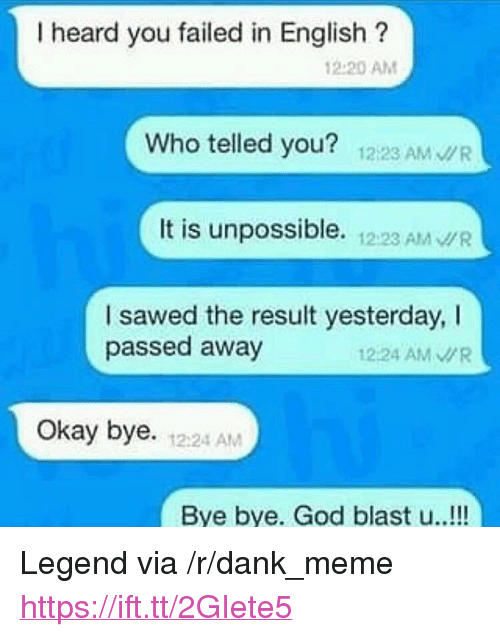"Telled: I heard you failed in English?  12.20 AM  Who telled you? 1223 AM WR  It is unpossible. 12:23 AM WR  I sawed the result yesterday, I  passed away  1224 AMR  Okay bye. 1224 AM  Bye bye. God blast u..!!! <p>Legend via /r/dank_meme <a href=""https://ift.tt/2GIete5"">https://ift.tt/2GIete5</a></p>"