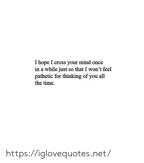 Cross, Time, and Hope: I hope I cross your mind once  in a while just so that I won't feel  pathetic for thinking of you all  the time https://iglovequotes.net/