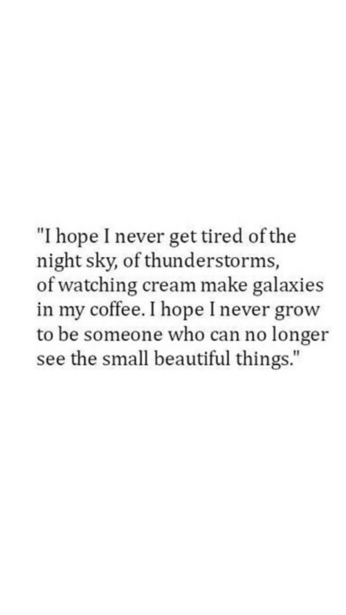 "Beautiful, Coffee, and Hope: ""I hope I never get tired of the  night sky, of thunderstorms,  of watching cream make galaxies  in my coffee. I hope I never grow  to be someone who can no longer  see the small beautiful things."""