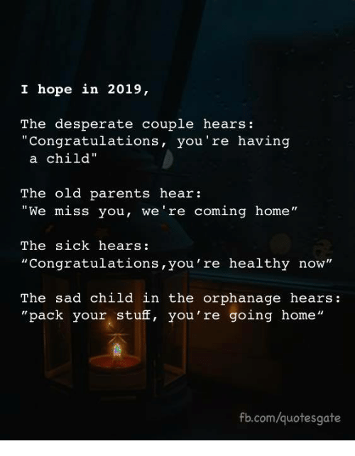 """Desperate, Parents, and Congratulations: I hope in 2019,  The desperate couple hears:  """"Congratulations, you're having  a child""""  The old parents hear:  """"We miss you, we're coming home""""  The sick hears:  """"Congratulations,you're healthy now""""  The sad child in the orphanage hears:  """"pack your stuff, you're going home""""  fb.com/quotesgate"""