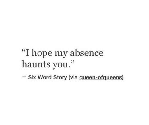 """Queen, Word, and Hope: """"I hope my absence  haunts you.""""  05  Six Word Story (via queen-ofqueen"""