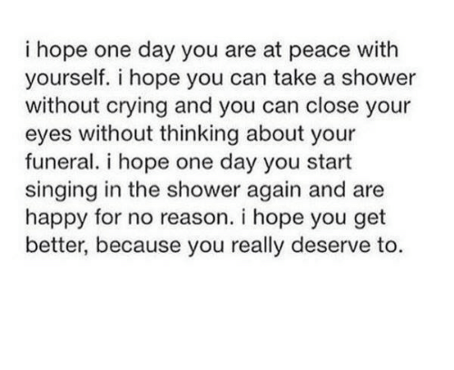 at-peace: i hope one day you are at peace with  yourself. i hope you can take a shower  without crying and you can close your  eyes without thinking about your  funeral. i hope one day you start  singing in the shower again and are  happy for no reason. i hope you get  better, because you really deserve to.