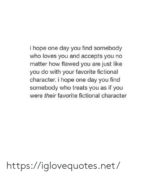 as if: i hope one day you find somebody  who loves you and accepts you no  matter how flawed you are just like  you do with your favorite fictional  character. i hope one day you find  somebody who treats you as if you  were their favorite fictional character https://iglovequotes.net/