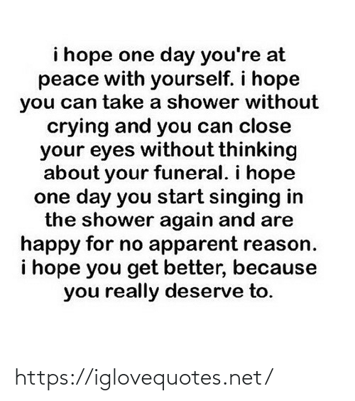 Thinking About: i hope one day you're at  peace with yourself. i hope  you can take a shower without  crying and you can close  your eyes without thinking  about your funeral. i hope  one day you start singing in  the shower again and are  happy for no apparent reason.  i hope you get better, because  you really deserve to. https://iglovequotes.net/