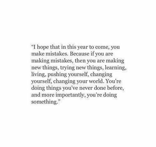 """World, Hope, and Living: """"I hope that in this year to come, you  make mistakes. Because if you are  making mistakes, then you are making  new things, trying new things, learning  living, pushing yourself, changing  yourself, changing your world. You're  doing things you've never done before,  and more importantly, you're doing  something.""""  8116"""