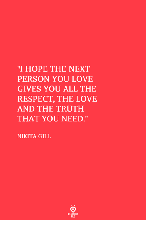 "Love, Respect, and Hope: ""I HOPE THE NEXT  PERSON YOU LOVE  GIVES YOU ALL THE  RESPECT, THE LOVE  AND THE TRUTH  THAT YOU NEED,""  Il  NIKITA GILL"