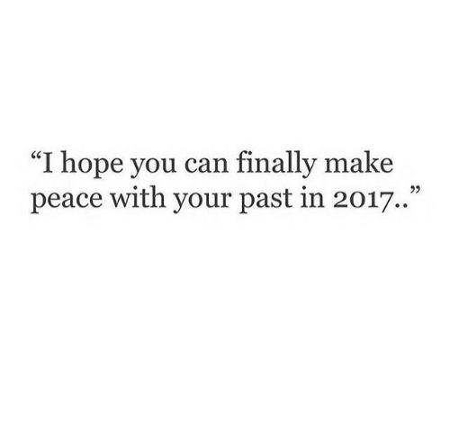 "In 2017: ""I hope you can finally make  peace with your past in 2017."""